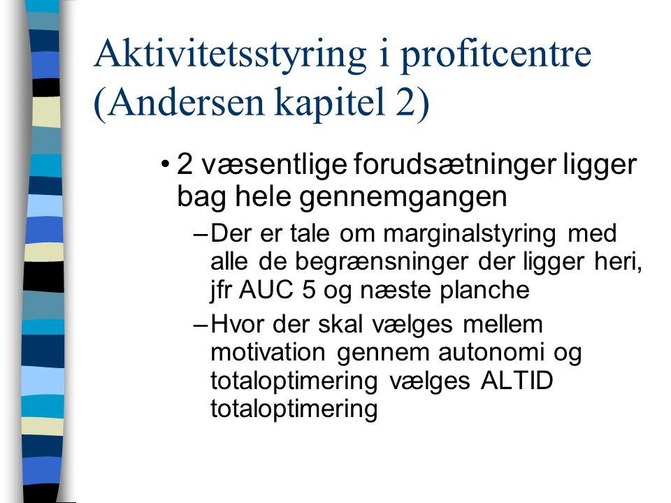 Aktivitetsstyring i profitcentre (Andersen kapitel 2) 2 væsentlige forudsætninger ligger bag hele gennemgangen –Der er tale om marginalstyring med alle de begrænsninger der ligger heri, jfr AUC 5 og næste planche –Hvor der skal vælges mellem motivation gennem autonomi og totaloptimering vælges ALTID totaloptimering