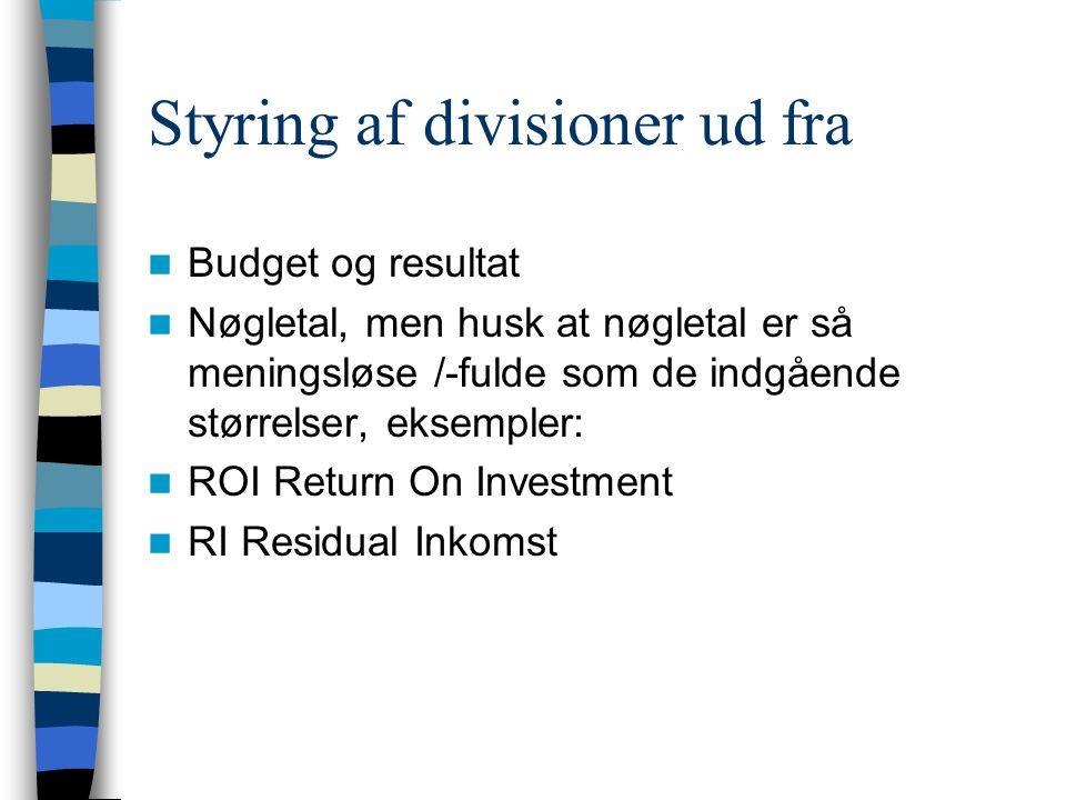 Styring af divisioner ud fra Budget og resultat Nøgletal, men husk at nøgletal er så meningsløse /-fulde som de indgående størrelser, eksempler: ROI Return On Investment RI Residual Inkomst