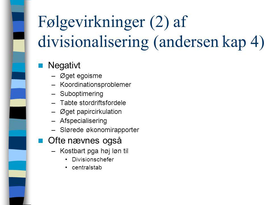 Følgevirkninger (2) af divisionalisering (andersen kap 4) Negativt –Øget egoisme –Koordinationsproblemer –Suboptimering –Tabte stordriftsfordele –Øget papircirkulation –Afspecialisering –Slørede økonomirapporter Ofte nævnes også –Kostbart pga høj løn til Divisionschefer centralstab