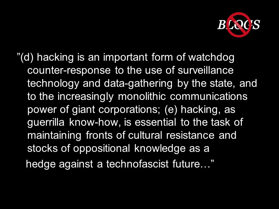 (d) hacking is an important form of watchdog counter-response to the use of surveillance technology and data-gathering by the state, and to the increasingly monolithic communications power of giant corporations; (e) hacking, as guerrilla know-how, is essential to the task of maintaining fronts of cultural resistance and stocks of oppositional knowledge as a hedge against a technofascist future…