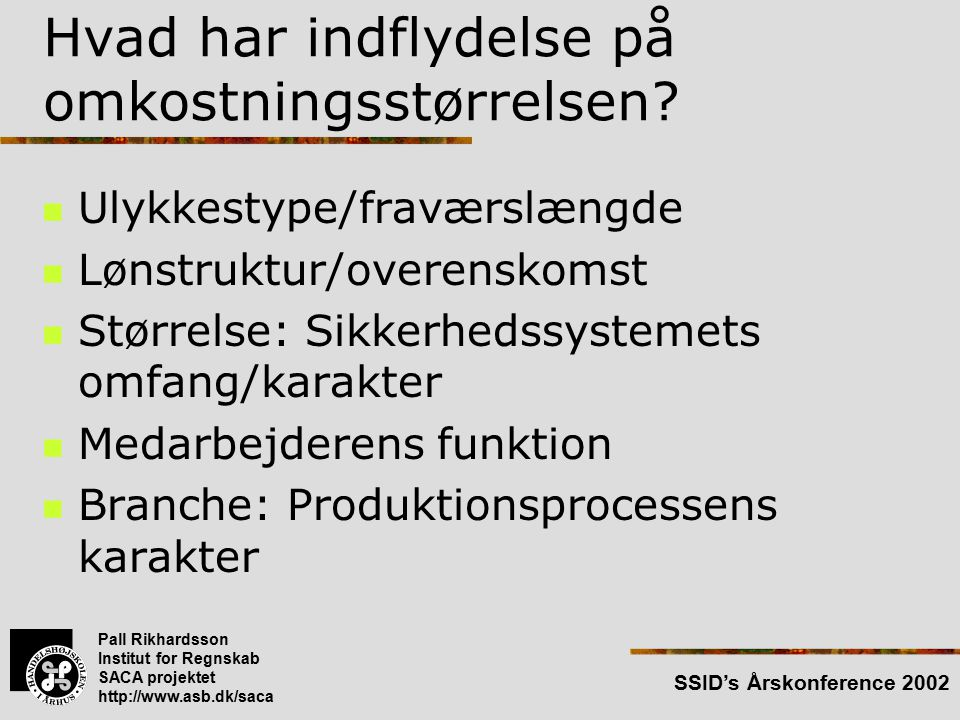 Pall Rikhardsson Institut for Regnskab SACA projektet http://www.asb.dk/saca SSID's Årskonference 2002 Hvad har indflydelse på omkostningsstørrelsen.