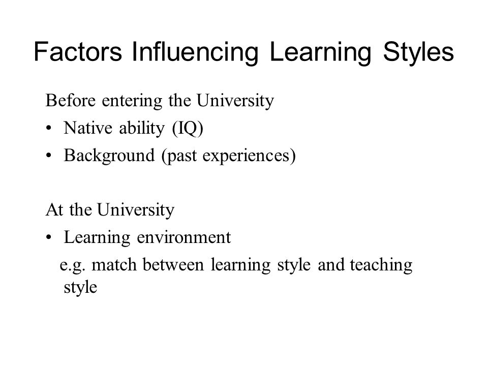 Factors Influencing Learning Styles Before entering the University Native ability (IQ) Background (past experiences) At the University Learning environment e.g.
