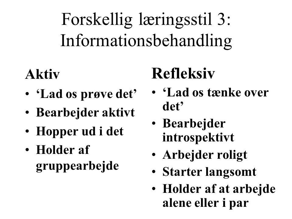 Forskellig læringsstil 3: Informationsbehandling Aktiv 'Lad os prøve det' Bearbejder aktivt Hopper ud i det Holder af gruppearbejde Refleksiv 'Lad os tænke over det' Bearbejder introspektivt Arbejder roligt Starter langsomt Holder af at arbejde alene eller i par