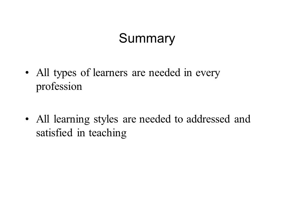Summary All types of learners are needed in every profession All learning styles are needed to addressed and satisfied in teaching