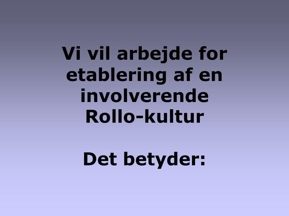 Vi vil arbejde for etablering af en involverende Rollo-kultur Det betyder: