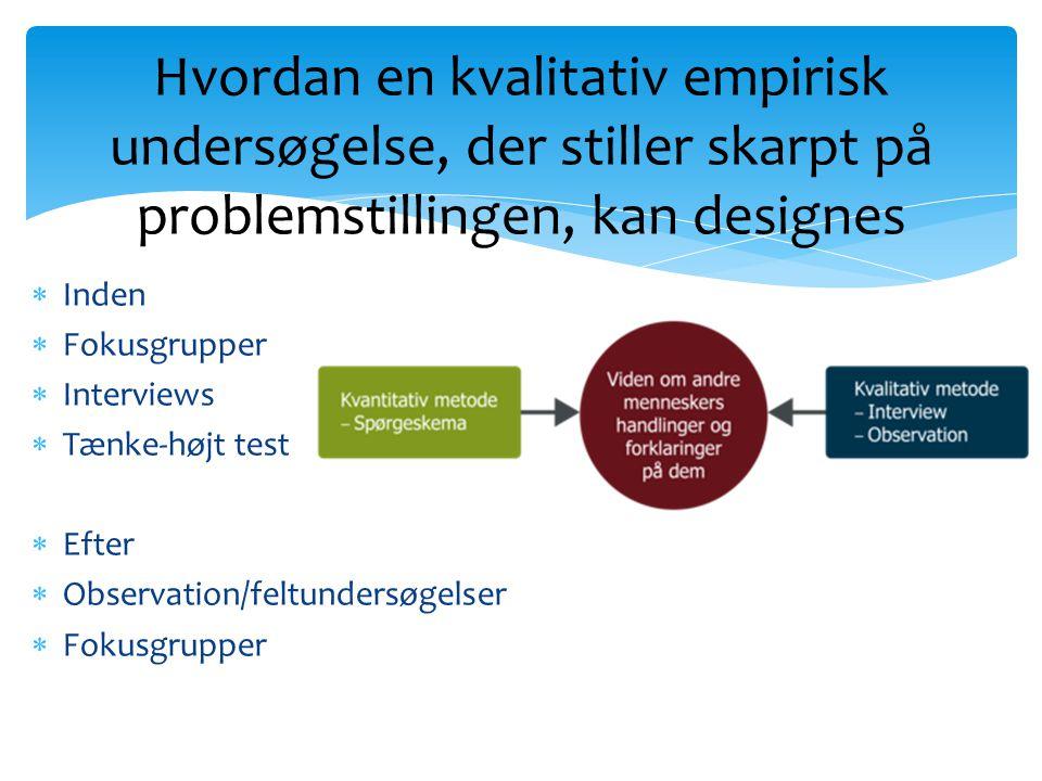  Inden  Fokusgrupper  Interviews  Tænke-højt test  Efter  Observation/feltundersøgelser  Fokusgrupper Hvordan en kvalitativ empirisk undersøgelse, der stiller skarpt på problemstillingen, kan designes