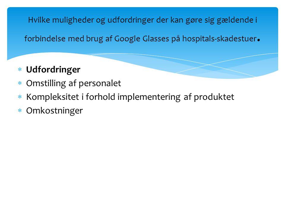  Udfordringer  Omstilling af personalet  Kompleksitet i forhold implementering af produktet  Omkostninger Hvilke muligheder og udfordringer der kan gøre sig gældende i forbindelse med brug af Google Glasses på hospitals-skadestuer.