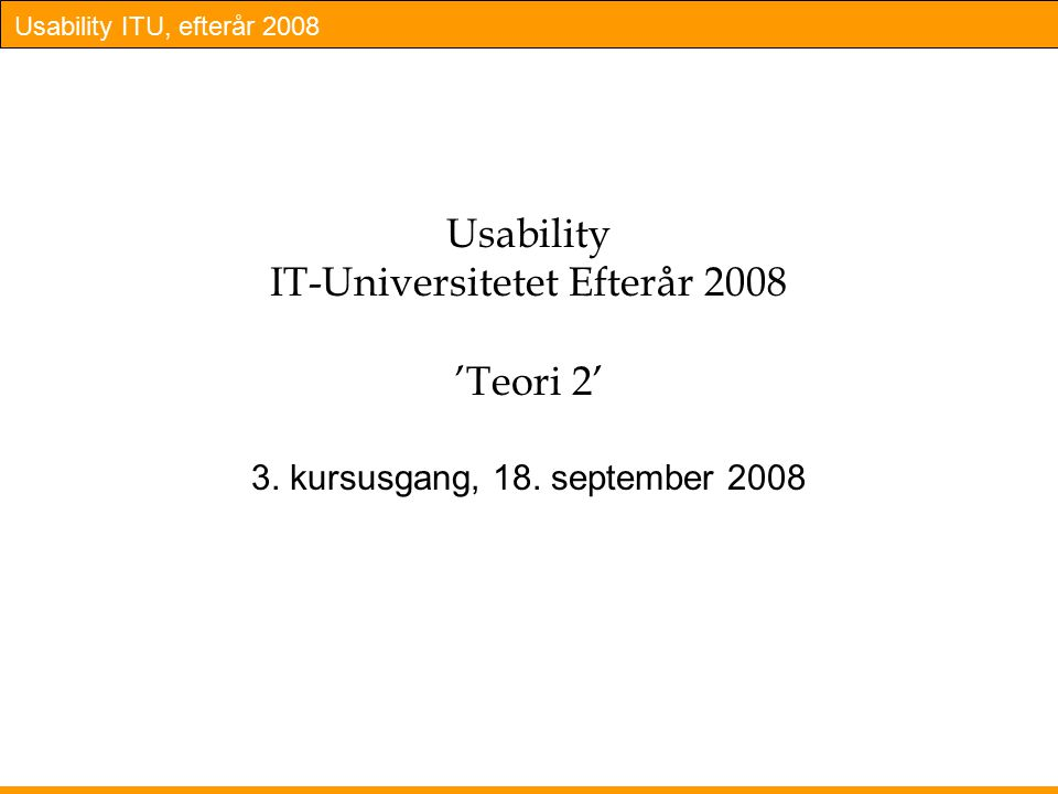 Usability ITU, efterår 2008 Usability IT-Universitetet Efterår 2008 'Teori 2' 3.