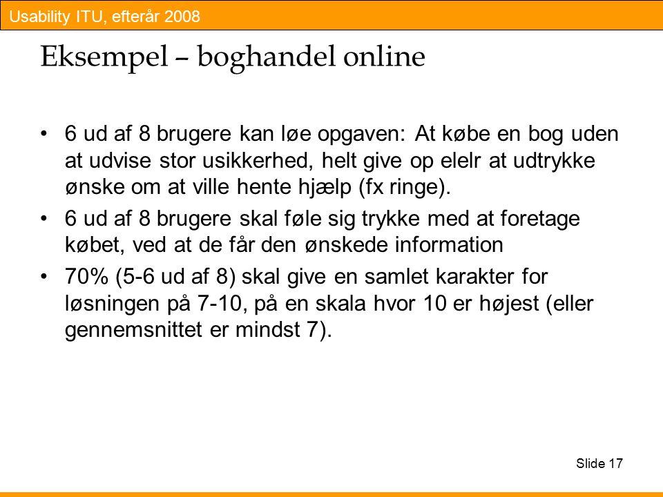 Usability ITU, efterår 2008 Slide 17 Eksempel – boghandel online 6 ud af 8 brugere kan løe opgaven: At købe en bog uden at udvise stor usikkerhed, helt give op elelr at udtrykke ønske om at ville hente hjælp (fx ringe).