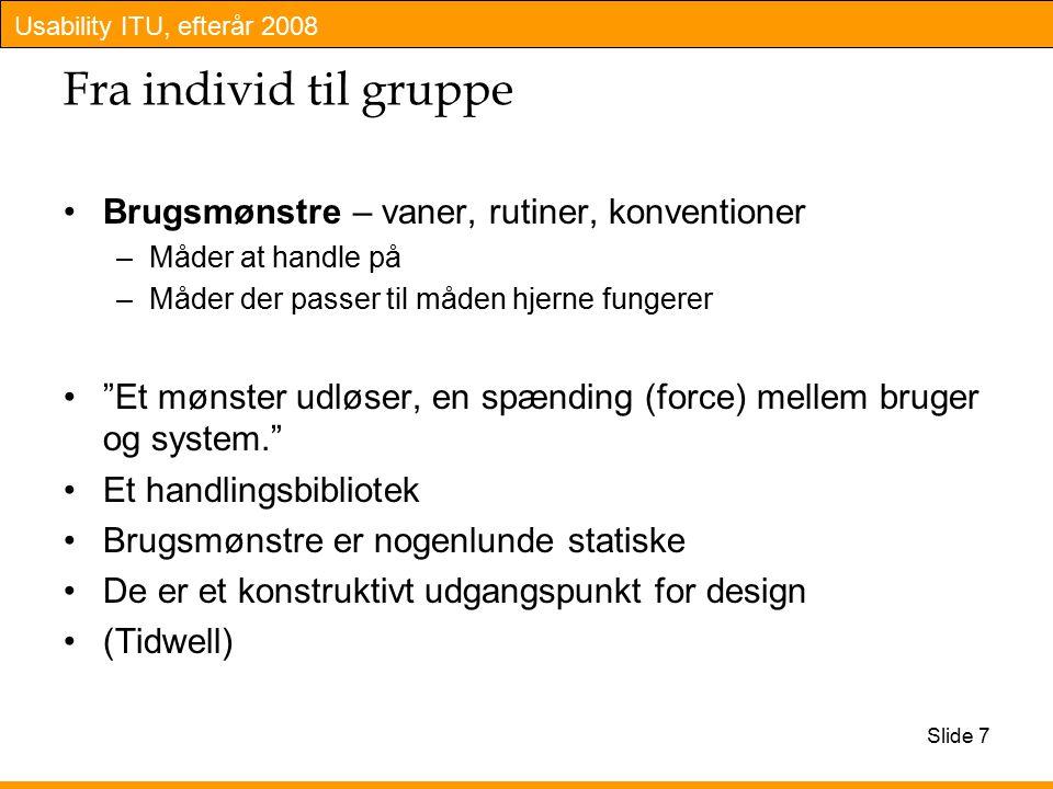 Usability ITU, efterår 2008 Slide 7 Fra individ til gruppe Brugsmønstre – vaner, rutiner, konventioner –Måder at handle på –Måder der passer til måden hjerne fungerer Et mønster udløser, en spænding (force) mellem bruger og system. Et handlingsbibliotek Brugsmønstre er nogenlunde statiske De er et konstruktivt udgangspunkt for design (Tidwell)