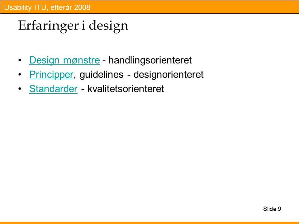 Usability ITU, efterår 2008 Slide 9 Erfaringer i design Design mønstre - handlingsorienteretDesign mønstre Principper, guidelines - designorienteretPrincipper Standarder - kvalitetsorienteretStandarder