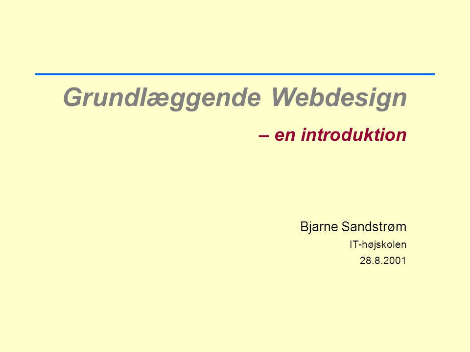 Grundlæggende Webdesign – en introduktion Bjarne Sandstrøm IT-højskolen 28.8.2001