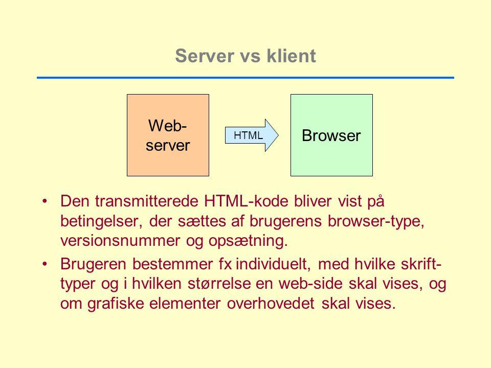Server vs klient Web- server Browser HTML Den transmitterede HTML-kode bliver vist på betingelser, der sættes af brugerens browser-type, versionsnummer og opsætning.