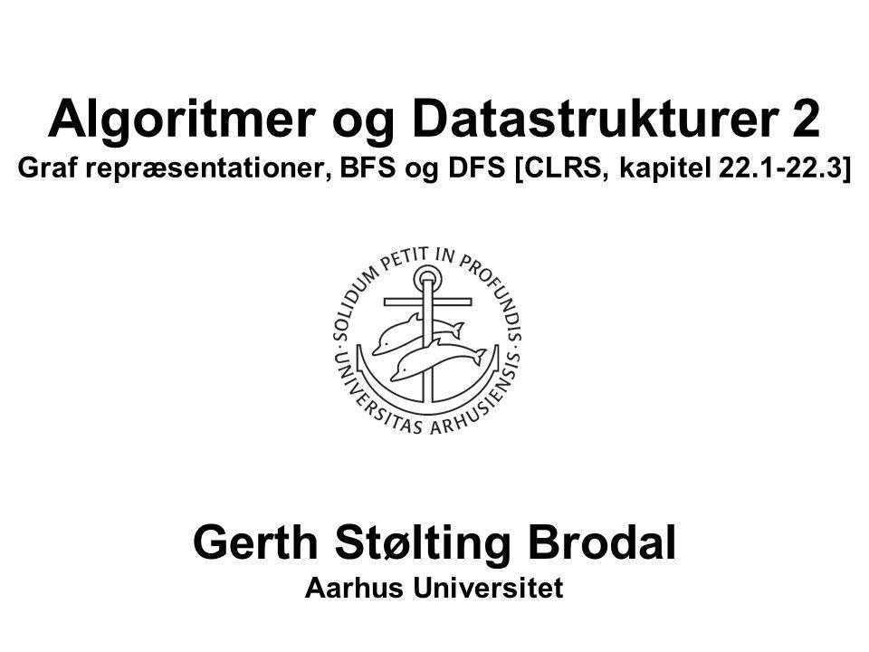 Algoritmer og Datastrukturer 2 Graf repræsentationer, BFS og DFS [CLRS, kapitel 22.1-22.3] Gerth Stølting Brodal Aarhus Universitet