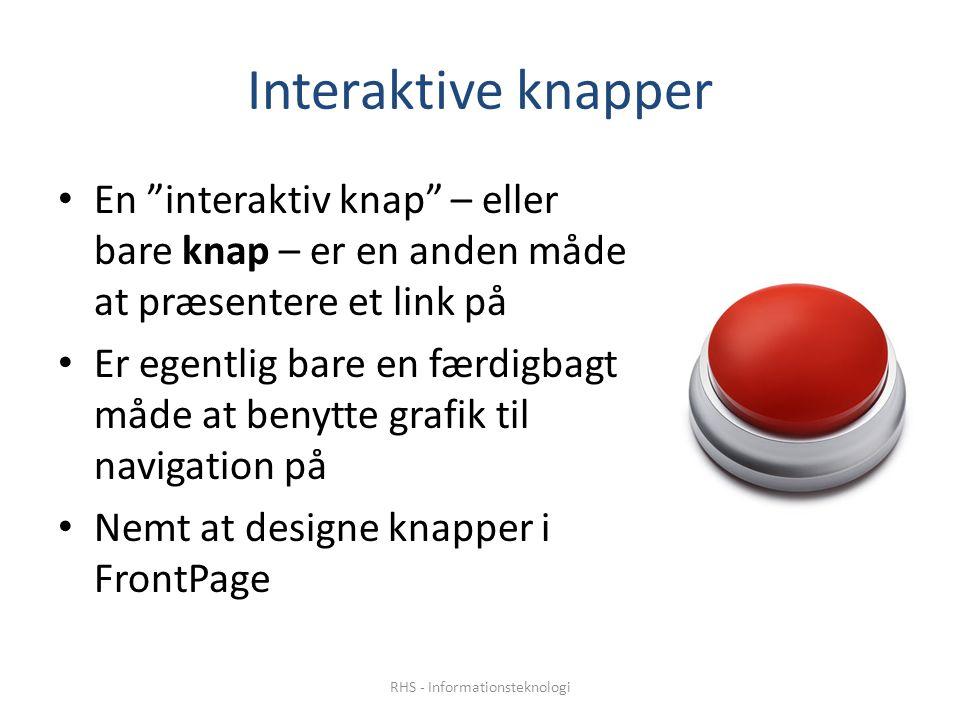 Interaktive knapper En interaktiv knap – eller bare knap – er en anden måde at præsentere et link på Er egentlig bare en færdigbagt måde at benytte grafik til navigation på Nemt at designe knapper i FrontPage RHS - Informationsteknologi