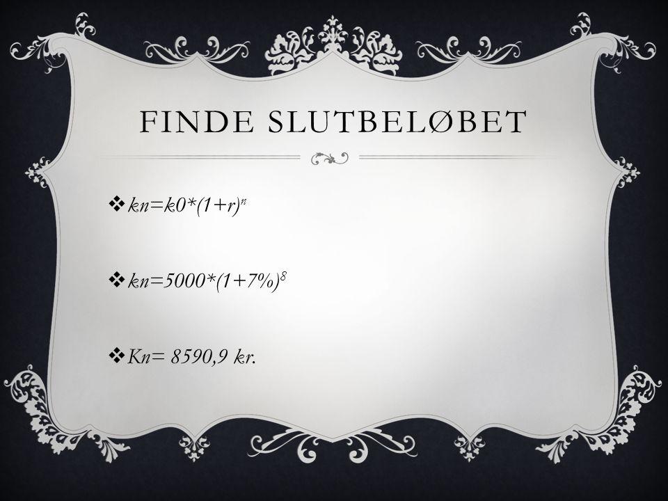 FINDE SLUTBELØBET  kn=k0*(1+r) n  kn=5000*(1+7%) 8  Kn= 8590,9 kr.