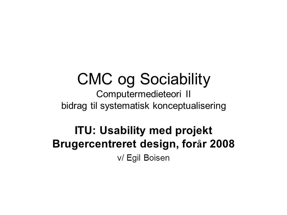 CMC og Sociability Computermedieteori II bidrag til systematisk konceptualisering ITU: Usability med projekt Brugercentreret design, for å r 2008 v/ Egil Boisen
