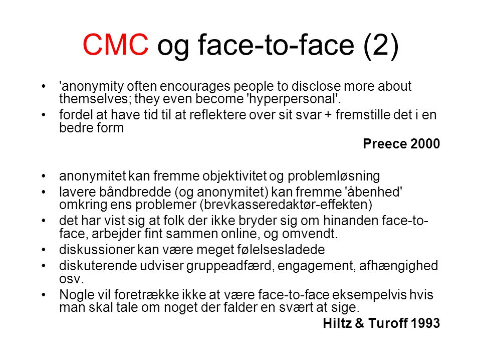 CMC og face-to-face (2) anonymity often encourages people to disclose more about themselves; they even become hyperpersonal .