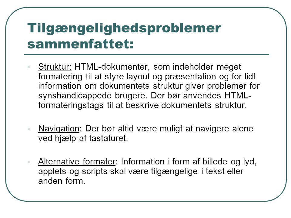 Tilgængelighedsproblemer sammenfattet:  Struktur: HTML-dokumenter, som indeholder meget formatering til at styre layout og præsentation og for lidt information om dokumentets struktur giver problemer for synshandicappede brugere.