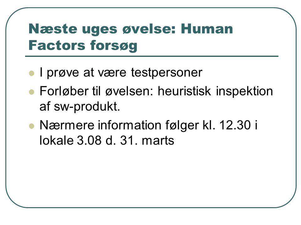 Næste uges øvelse: Human Factors forsøg I prøve at være testpersoner Forløber til øvelsen: heuristisk inspektion af sw-produkt.