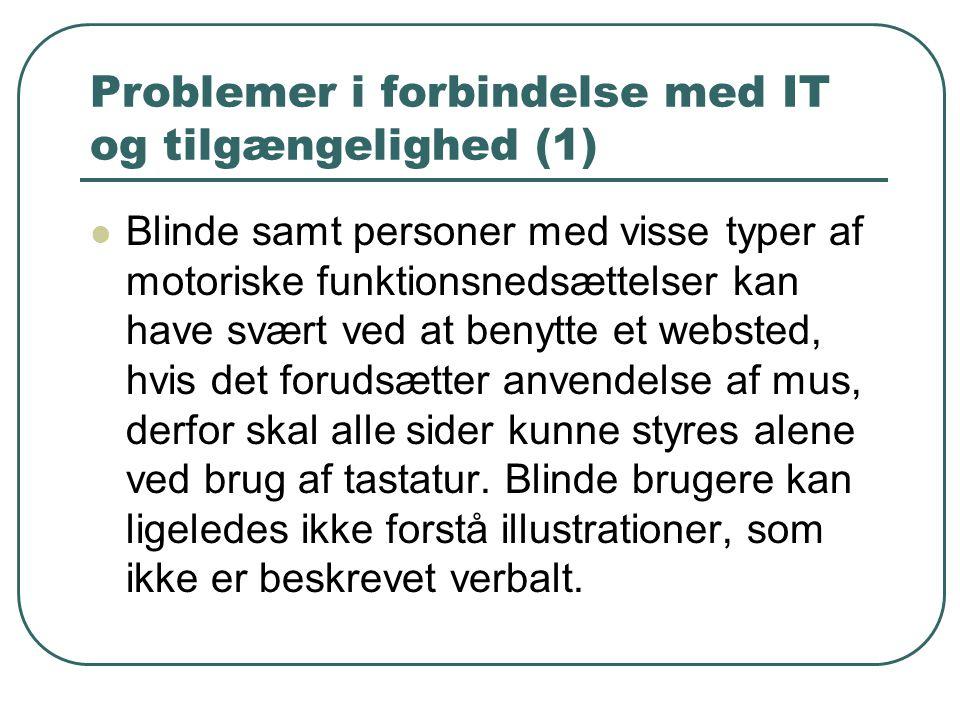 Problemer i forbindelse med IT og tilgængelighed (1) Blinde samt personer med visse typer af motoriske funktionsnedsættelser kan have svært ved at benytte et websted, hvis det forudsætter anvendelse af mus, derfor skal alle sider kunne styres alene ved brug af tastatur.