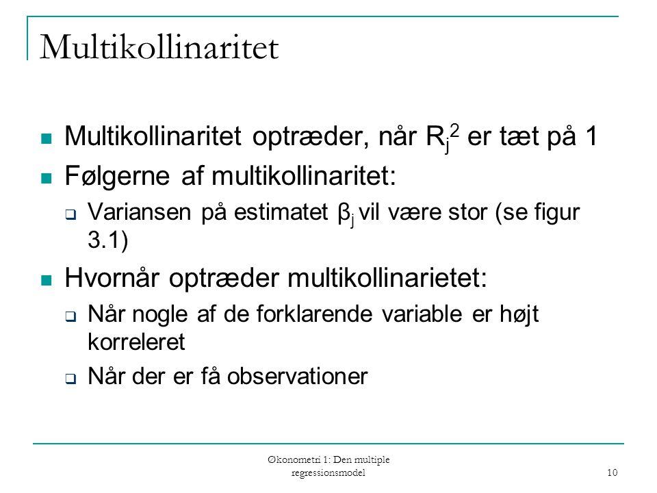 Økonometri 1: Den multiple regressionsmodel 10 Multikollinaritet Multikollinaritet optræder, når R j 2 er tæt på 1 Følgerne af multikollinaritet:  Variansen på estimatet β j vil være stor (se figur 3.1) Hvornår optræder multikollinarietet:  Når nogle af de forklarende variable er højt korreleret  Når der er få observationer