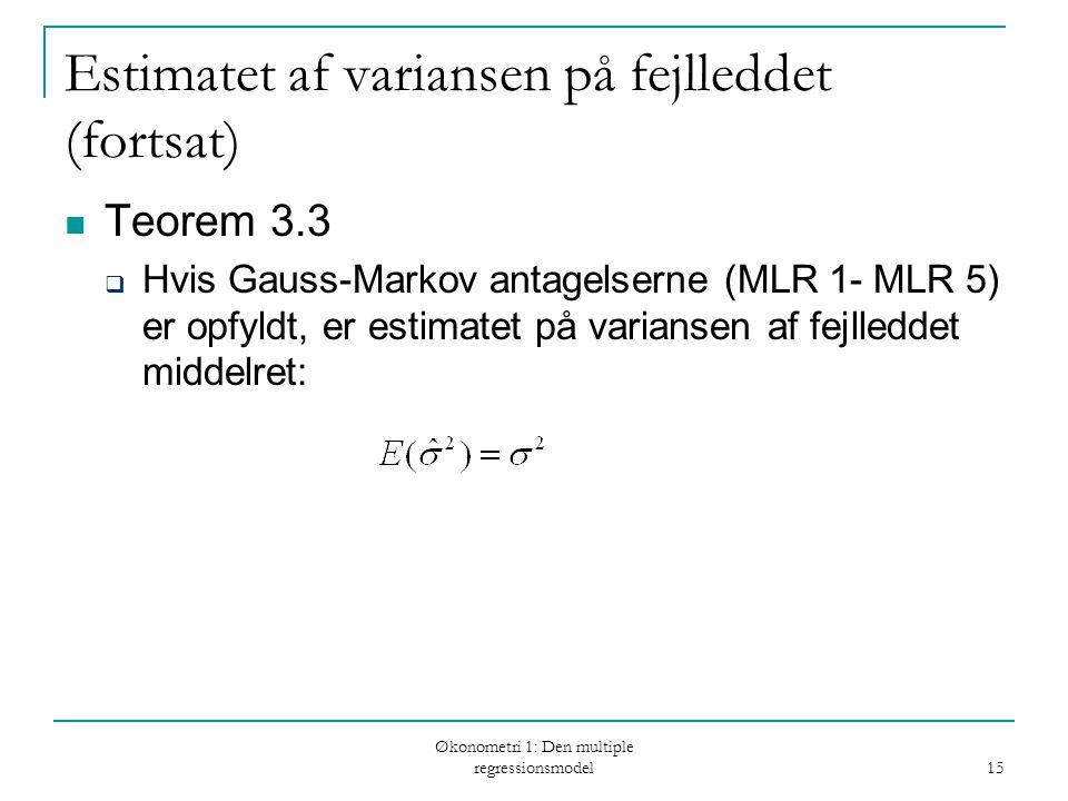 Økonometri 1: Den multiple regressionsmodel 15 Estimatet af variansen på fejlleddet (fortsat) Teorem 3.3  Hvis Gauss-Markov antagelserne (MLR 1- MLR 5) er opfyldt, er estimatet på variansen af fejlleddet middelret: