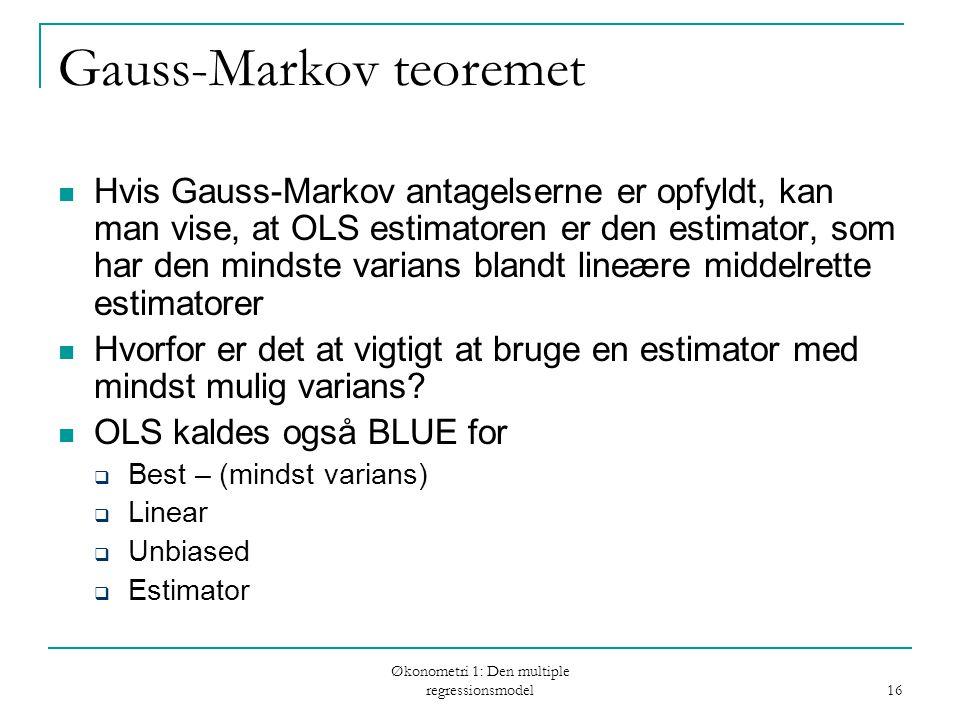 Økonometri 1: Den multiple regressionsmodel 16 Gauss-Markov teoremet Hvis Gauss-Markov antagelserne er opfyldt, kan man vise, at OLS estimatoren er den estimator, som har den mindste varians blandt lineære middelrette estimatorer Hvorfor er det at vigtigt at bruge en estimator med mindst mulig varians.