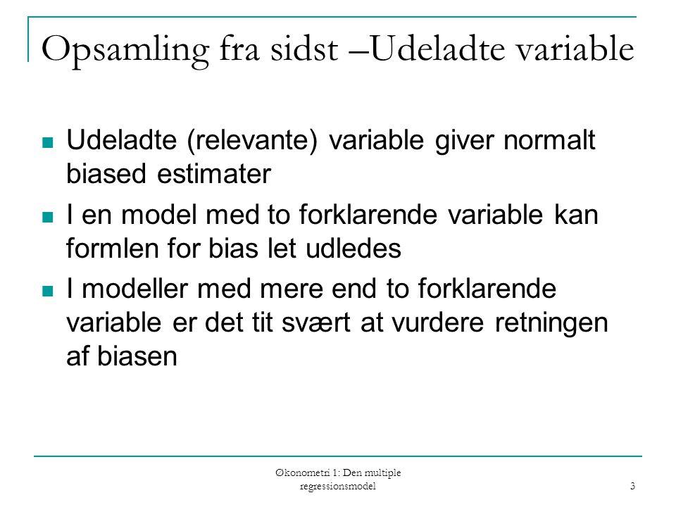 Økonometri 1: Den multiple regressionsmodel 3 Opsamling fra sidst –Udeladte variable Udeladte (relevante) variable giver normalt biased estimater I en model med to forklarende variable kan formlen for bias let udledes I modeller med mere end to forklarende variable er det tit svært at vurdere retningen af biasen