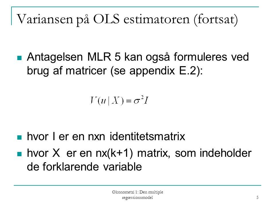 Økonometri 1: Den multiple regressionsmodel 5 Variansen på OLS estimatoren (fortsat) Antagelsen MLR 5 kan også formuleres ved brug af matricer (se appendix E.2): hvor I er en nxn identitetsmatrix hvor X er en nx(k+1) matrix, som indeholder de forklarende variable