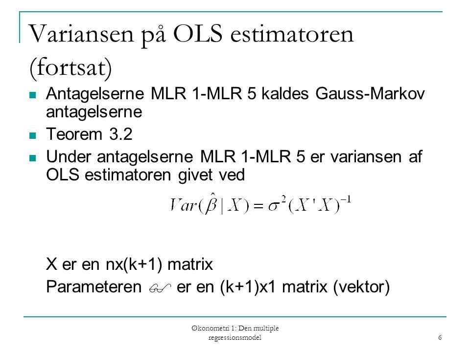Økonometri 1: Den multiple regressionsmodel 6 Variansen på OLS estimatoren (fortsat) Antagelserne MLR 1-MLR 5 kaldes Gauss-Markov antagelserne Teorem 3.2 Under antagelserne MLR 1-MLR 5 er variansen af OLS estimatoren givet ved X er en nx(k+1) matrix Parameteren  er en (k+1)x1 matrix (vektor)