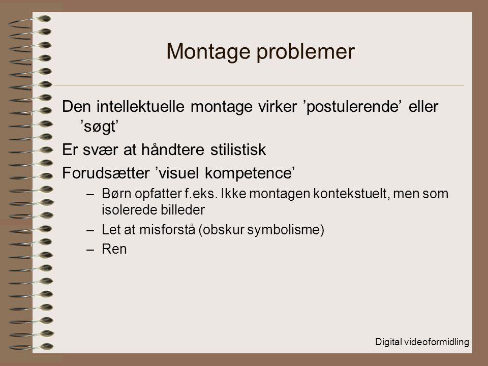 Digital videoformidling Montage problemer Den intellektuelle montage virker 'postulerende' eller 'søgt' Er svær at håndtere stilistisk Forudsætter 'visuel kompetence' –Børn opfatter f.eks.
