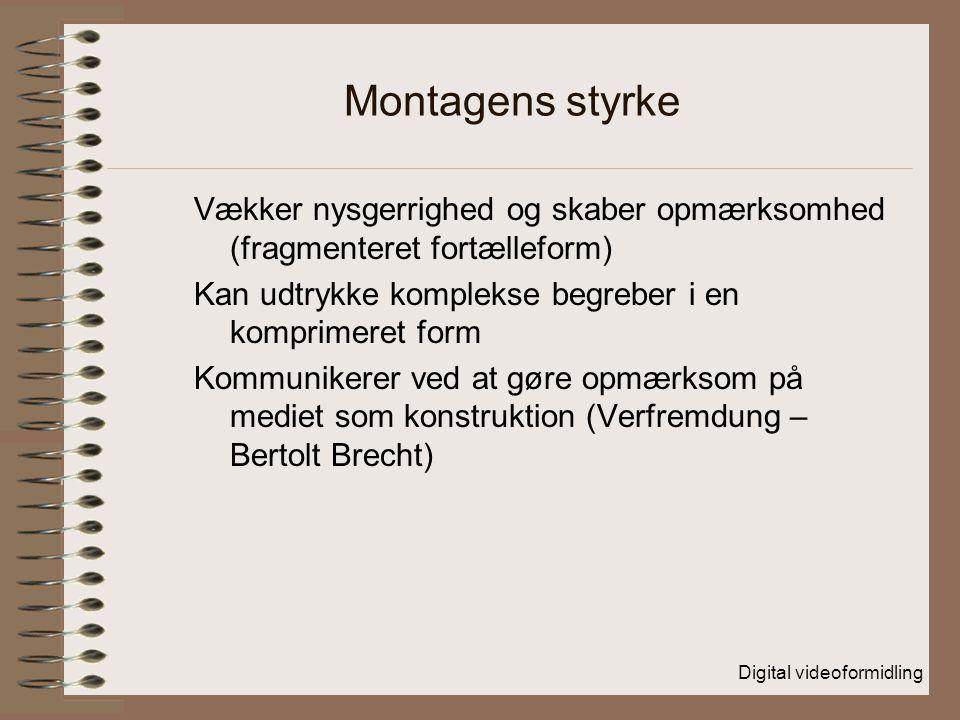 Digital videoformidling Montagens styrke Vækker nysgerrighed og skaber opmærksomhed (fragmenteret fortælleform) Kan udtrykke komplekse begreber i en komprimeret form Kommunikerer ved at gøre opmærksom på mediet som konstruktion (Verfremdung – Bertolt Brecht)