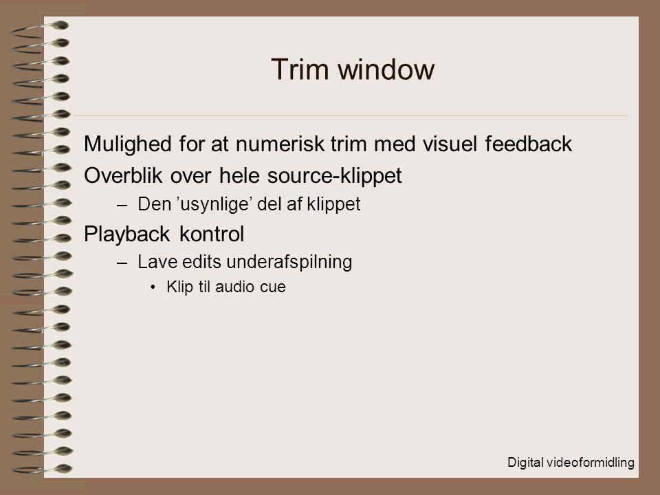 Digital videoformidling Trim window Mulighed for at numerisk trim med visuel feedback Overblik over hele source-klippet –Den 'usynlige' del af klippet Playback kontrol –Lave edits underafspilning Klip til audio cue