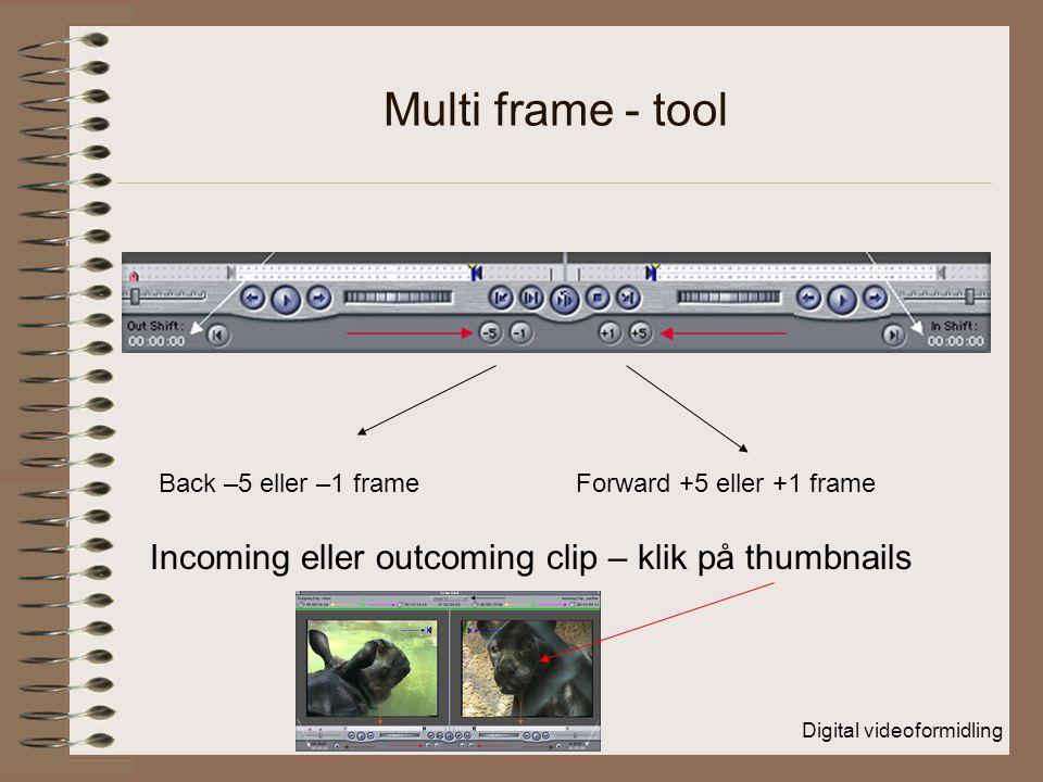 Digital videoformidling Multi frame - tool Back –5 eller –1 frame Forward +5 eller +1 frame Incoming eller outcoming clip – klik på thumbnails