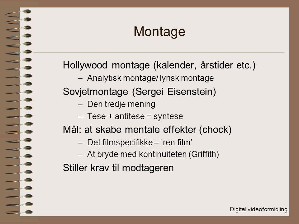 Digital videoformidling Montage Hollywood montage (kalender, årstider etc.) –Analytisk montage/ lyrisk montage Sovjetmontage (Sergei Eisenstein) –Den tredje mening –Tese + antitese = syntese Mål: at skabe mentale effekter (chock) –Det filmspecifikke – 'ren film' –At bryde med kontinuiteten (Griffith) Stiller krav til modtageren