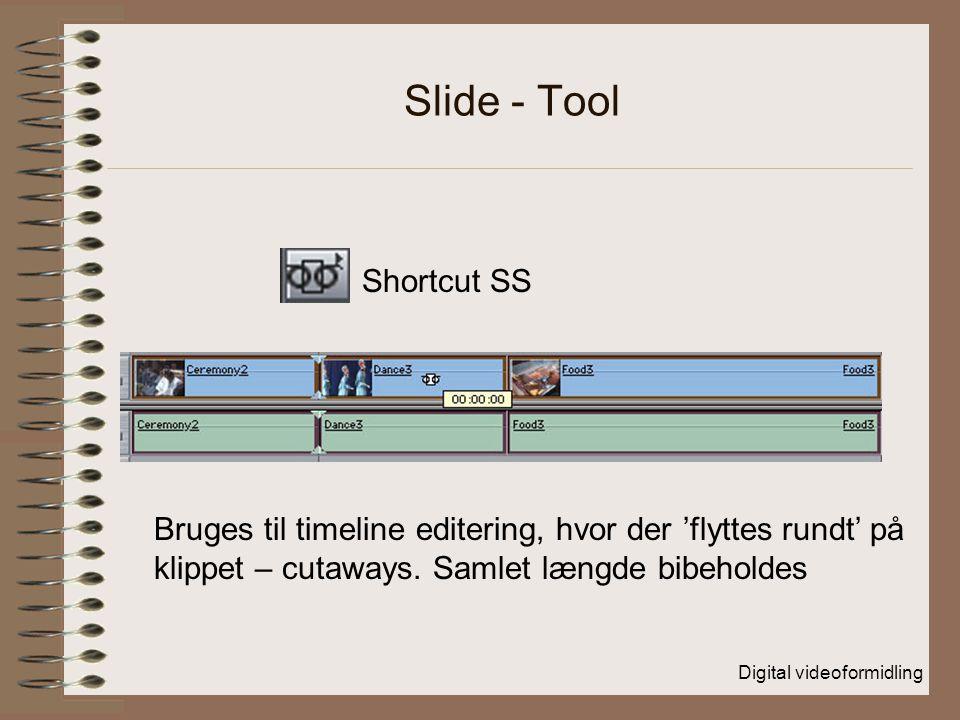 Digital videoformidling Slide - Tool Shortcut SS Bruges til timeline editering, hvor der 'flyttes rundt' på klippet – cutaways.