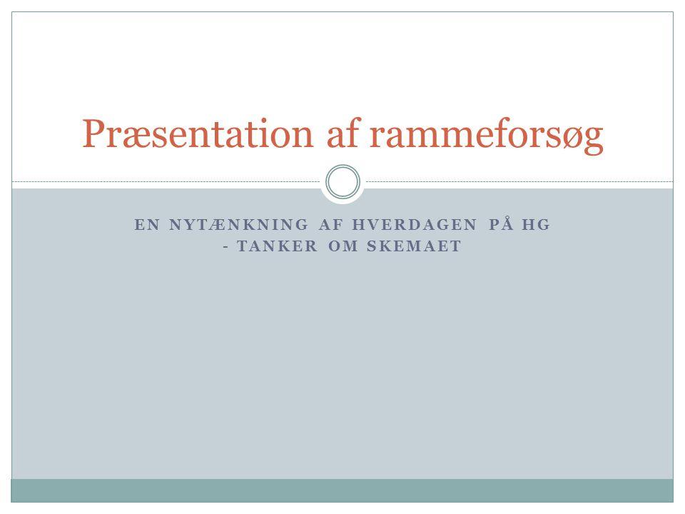 EN NYTÆNKNING AF HVERDAGEN PÅ HG - TANKER OM SKEMAET Præsentation af rammeforsøg