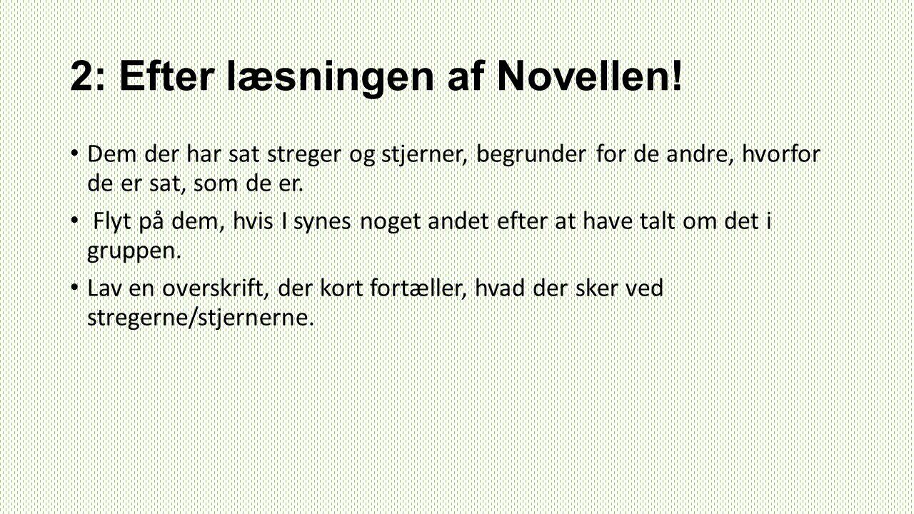2: Efter læsningen af Novellen! Dem der har sat streger og stjerner, begrunder for de andre, hvorfor de er sat, som de er. Flyt på dem, hvis I synes n