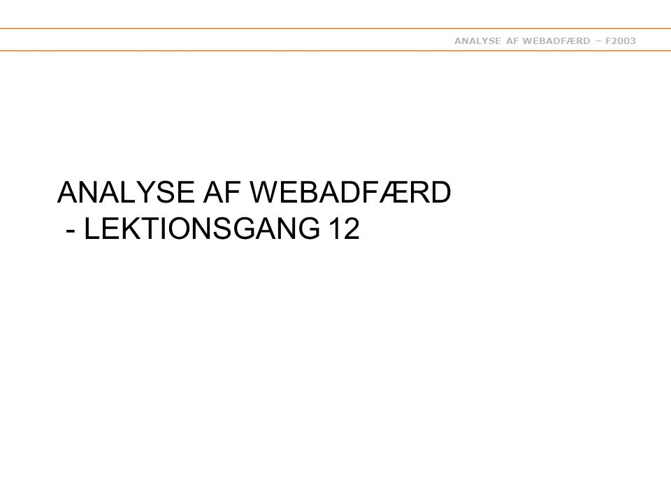 ANALYSE AF WEBADFÆRD – F2003 ANALYSE AF WEBADFÆRD - LEKTIONSGANG 12