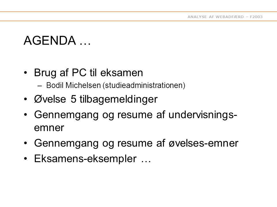ANALYSE AF WEBADFÆRD – F2003 AGENDA … Brug af PC til eksamen –Bodil Michelsen (studieadministrationen) Øvelse 5 tilbagemeldinger Gennemgang og resume af undervisnings- emner Gennemgang og resume af øvelses-emner Eksamens-eksempler …