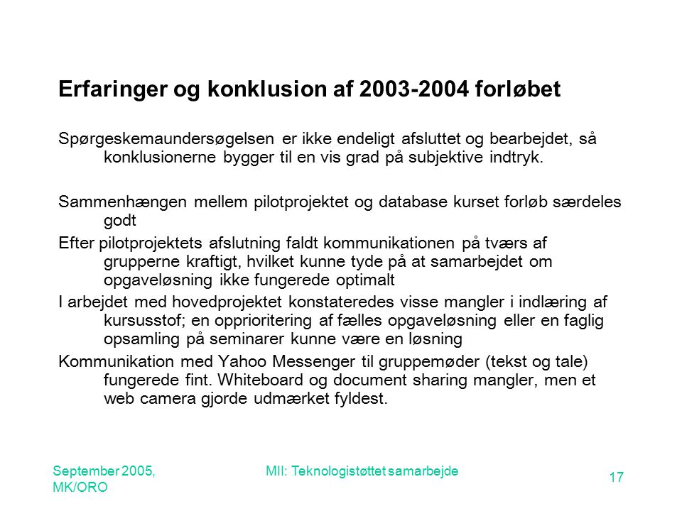 September 2005, MK/ORO MII: Teknologistøttet samarbejde 17 Erfaringer og konklusion af 2003-2004 forløbet Spørgeskemaundersøgelsen er ikke endeligt afsluttet og bearbejdet, så konklusionerne bygger til en vis grad på subjektive indtryk.