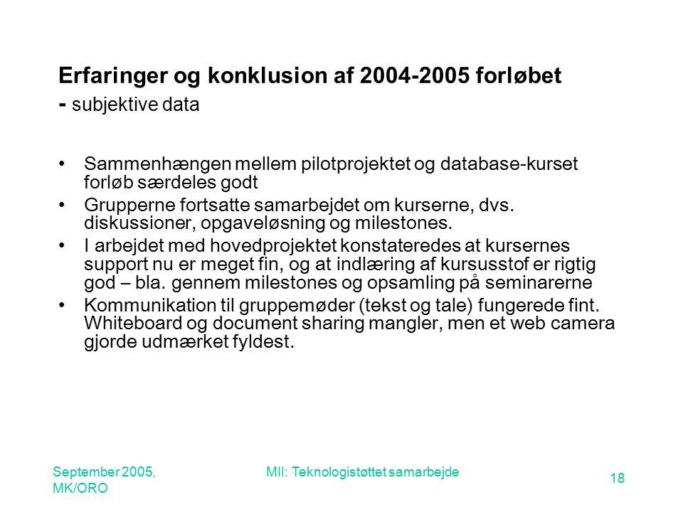 September 2005, MK/ORO MII: Teknologistøttet samarbejde 18 Erfaringer og konklusion af 2004-2005 forløbet - subjektive data Sammenhængen mellem pilotprojektet og database-kurset forløb særdeles godt Grupperne fortsatte samarbejdet om kurserne, dvs.
