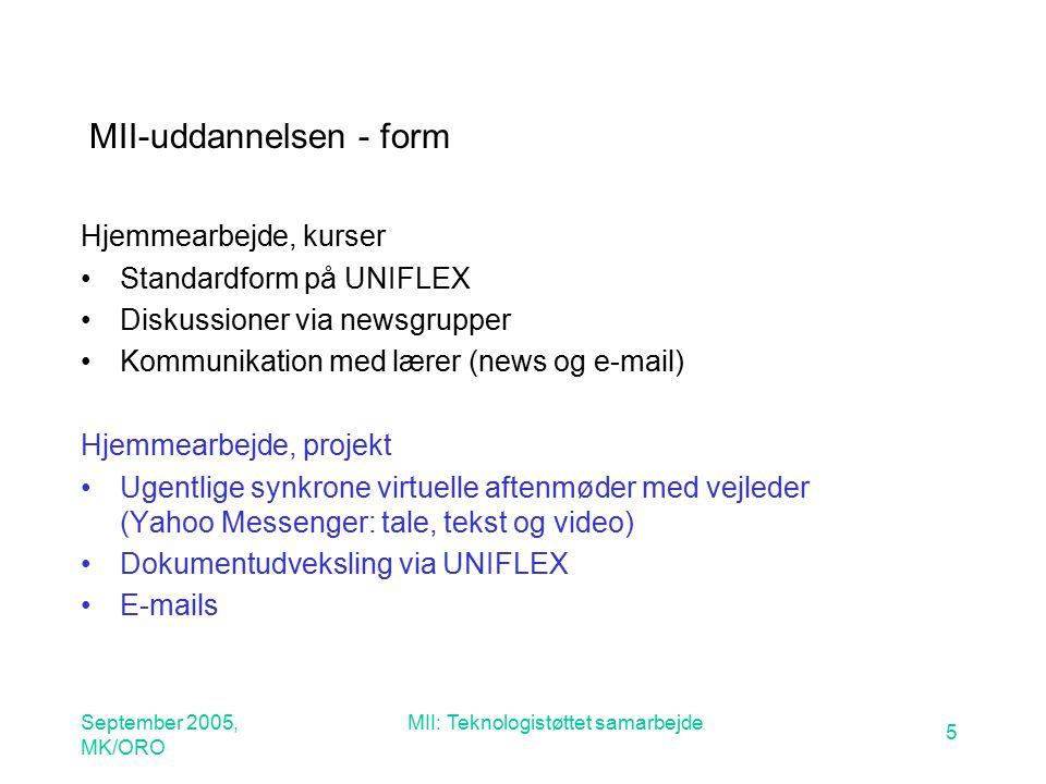 September 2005, MK/ORO MII: Teknologistøttet samarbejde 5 MII-uddannelsen - form Hjemmearbejde, kurser Standardform på UNIFLEX Diskussioner via newsgrupper Kommunikation med lærer (news og e-mail) Hjemmearbejde, projekt Ugentlige synkrone virtuelle aftenmøder med vejleder (Yahoo Messenger: tale, tekst og video) Dokumentudveksling via UNIFLEX E-mails