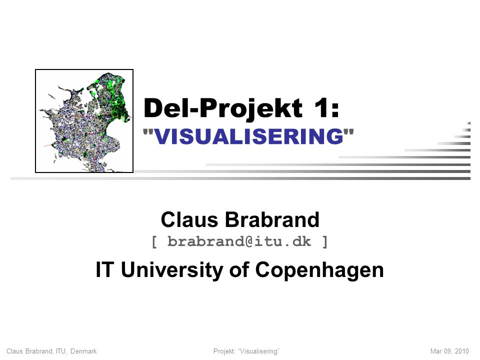 Claus Brabrand, ITU, Denmark Mar 09, 2010Projekt: Visualisering Del-Projekt 1: VISUALISERING Claus Brabrand [ brabrand@itu.dk ] IT University of Copenhagen