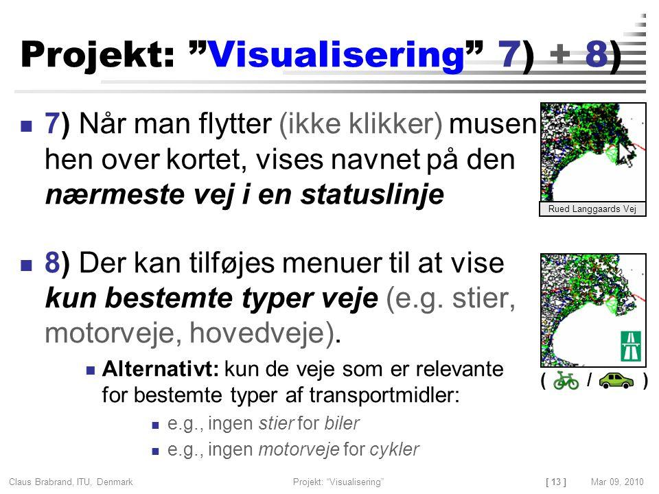 [ 13 ] Claus Brabrand, ITU, Denmark Projekt: Visualisering Mar 09, 2010 ( / ) Projekt: Visualisering 7) + 8) 7) Når man flytter (ikke klikker) musen hen over kortet, vises navnet på den nærmeste vej i en statuslinje 8) Der kan tilføjes menuer til at vise kun bestemte typer veje (e.g.
