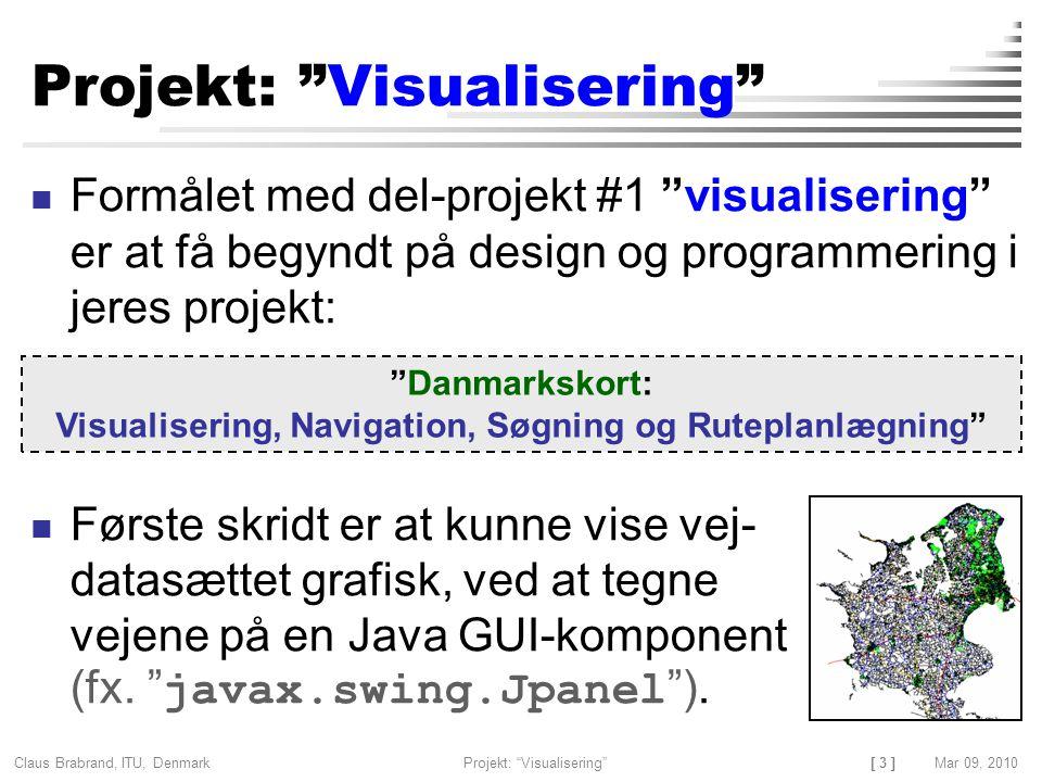 [ 3 ] Claus Brabrand, ITU, Denmark Projekt: Visualisering Mar 09, 2010 Formålet med del-projekt #1 visualisering er at få begyndt på design og programmering i jeres projekt: Første skridt er at kunne vise vej- datasættet grafisk, ved at tegne vejene på en Java GUI-komponent (fx.
