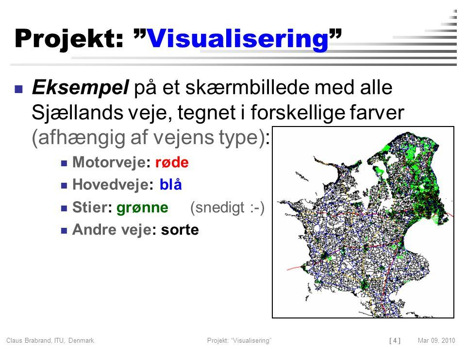 [ 4 ] Claus Brabrand, ITU, Denmark Projekt: Visualisering Mar 09, 2010 Projekt: Visualisering Eksempel på et skærmbillede med alle Sjællands veje, tegnet i forskellige farver (afhængig af vejens type): Motorveje: røde Hovedveje: blå Stier: grønne (snedigt :-) Andre veje: sorte