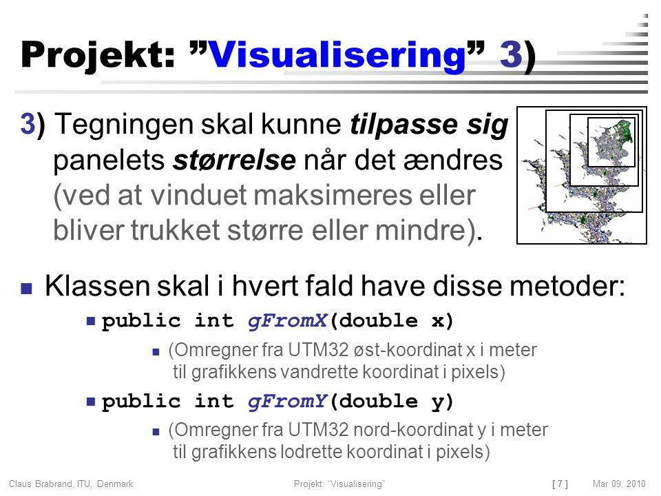 [ 7 ] Claus Brabrand, ITU, Denmark Projekt: Visualisering Mar 09, 2010 Projekt: Visualisering 3) 3) Tegningen skal kunne tilpasse sig panelets størrelse når det ændres (ved at vinduet maksimeres eller bliver trukket større eller mindre).