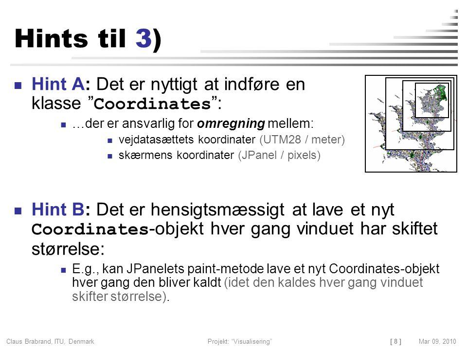 [ 8 ] Claus Brabrand, ITU, Denmark Projekt: Visualisering Mar 09, 2010 Hints til 3) Hint A: Det er nyttigt at indføre en klasse Coordinates : …der er ansvarlig for omregning mellem: vejdatasættets koordinater (UTM28 / meter) skærmens koordinater (JPanel / pixels) Hint B: Det er hensigtsmæssigt at lave et nyt Coordinates -objekt hver gang vinduet har skiftet størrelse: E.g., kan JPanelets paint-metode lave et nyt Coordinates-objekt hver gang den bliver kaldt (idet den kaldes hver gang vinduet skifter størrelse).